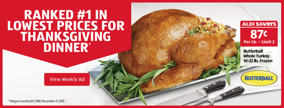 ALDI Savers: Butterball Whole Turkey 10-22 lb. Frozen. 87 cents per lb - limit 2. View Weekly Ad.