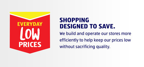 EVERYDAY LOW PRICES. SHOPPING DESIGNED TO SAVE. We build and operate our stores more efficiently to help keep our prices low without sacrificing quality.