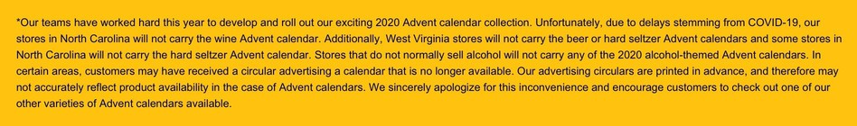 Our teams have worked hard this year to develop and roll out our exciting 2020 Advent calendar collection. Unfortunately, due to delays stemming from COVID-19, our stores in North Carolina will not carry the wine Advent calendar. Additionally, West Virginia stores will not carry the beer or hard seltzer Advent calendars and some stores in North Carolina will not carry the hard seltzer Advent calendar. Stores that do not normally sell alcohol will not carry any of the 2020 alcohol-themed Advent calendars. In certain areas, customers may have received a circular advertising a calendar that is no longer available. Our advertising circulars are printed in advance, and therefore may not accurately reflect product availability in the case of Advent calendars. We sincerely apologize for this inconvenience and encourage customers to check out one of our other varieties of Advent calendars available.