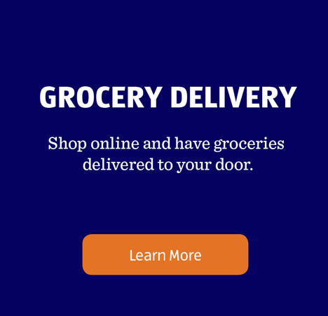 GROCERY DELIVERY. Shop online and have groceries delivered to your door. Learn More