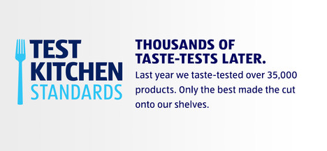 Test Kitchen Standards. THOUSANDS OF TASTE-TESTS LATER. Last year we taste-tested over 35,000 products. Only the best made the cut onto our shelves.