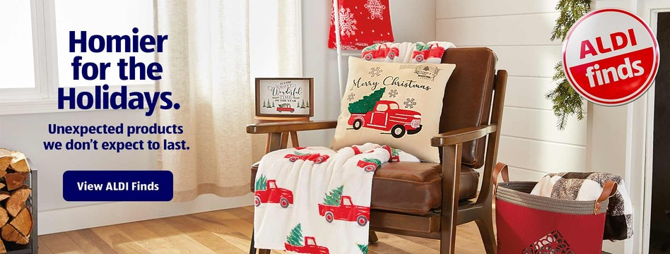 Homier for the Holidays. Unexpected products we don't expect to last. View ALDI Finds.