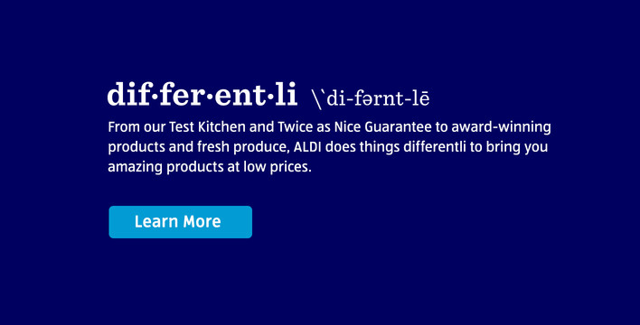 DIFFERENTLI. From our Test Kitchen and Twice as Nice Guarantee to award-winning products and fresh produce, ALDI does things differentli to bring you amazing products at low prices. Learn More.