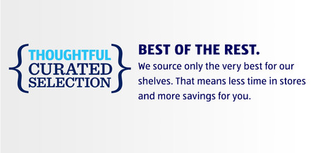 We source only the very best for our shelves. That means less time in stores + more savings for you.