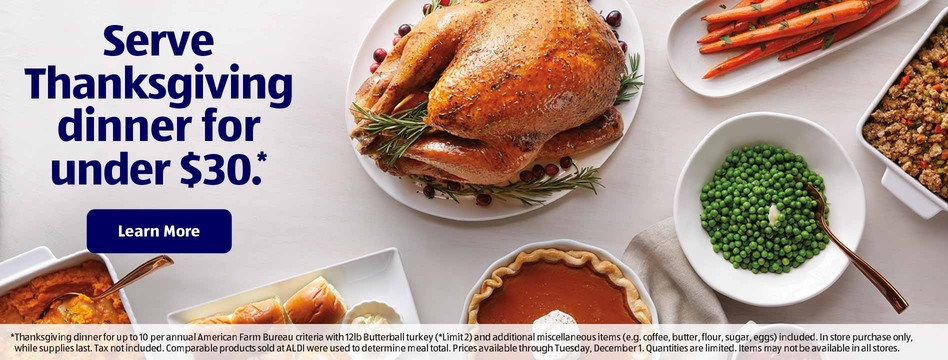 Serve Thanksgiving dinner for under $30*. Learn More. * Thanksgiving dinner for up to 10 per annual American Farm Bureau criteria with 12lb Butterball turkey (*Limit 2) and additional miscellaneous items (e.g. coffee, butter, flour, sugar, eggs) included. In store purchase only, while supplies last. Tax not included. Comparable products sold at ALDI were used to determine meal total. Prices available through Tuesday, December 1. Quantities are limited. Items may not be available in all stores.