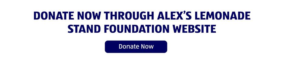 Donate now through Alex's Lemonade Stand Foundation Website. Donate Now.