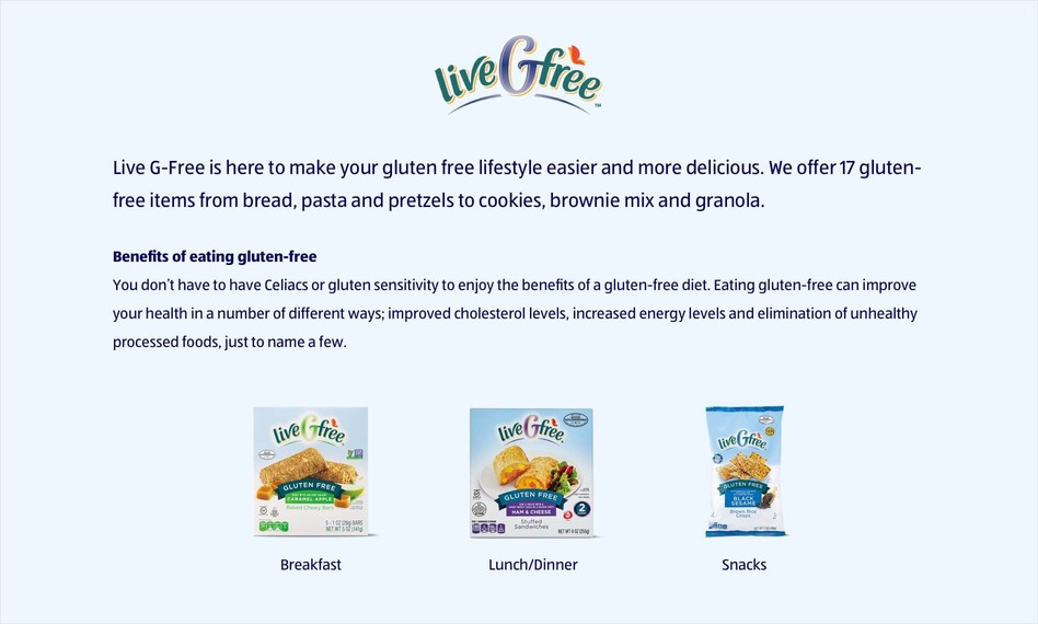 Live G-Free is here to make your gluten free lifestyle easier and more delicious. We offer 17 gluten-free items from bread, pasta and pretzels to cookies, brownie mix and granola. Benefits of eating gluten-free You don't have to have Celiacs or gluten sensitivity to enjoy the benefits of a gluten-free diet. Eating gluten-free can improve your health in a number of different ways; improved cholesterol levels, increased energy levels and elimination of unhealthy processed foods, just to name a few.