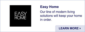 Easy Home. Our line of modern living solutions will keep your home in order. Learn More.