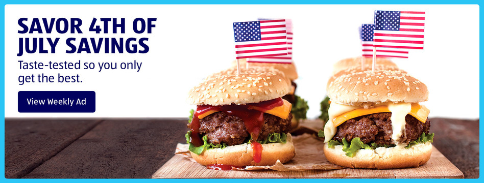 Savor Fourth of July savings. Taste-tested so you only get the best. View weekly ad.