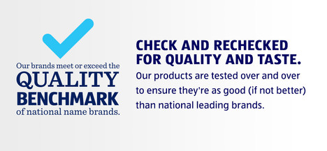 Our brands meet or exceed the QUALITY BENCHMARK of national name brands. CHECK AND RECHECKED FOR QUALITY AND TASTE. Our products are tested over and over to ensure they're as good (if not better) than national leading brands.