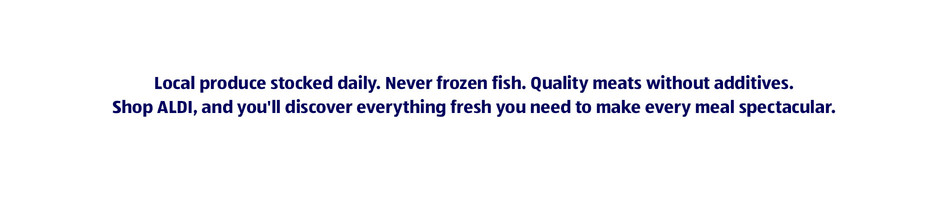 Local produce stocked daily. Never frozen fish. Quality meats without additives.