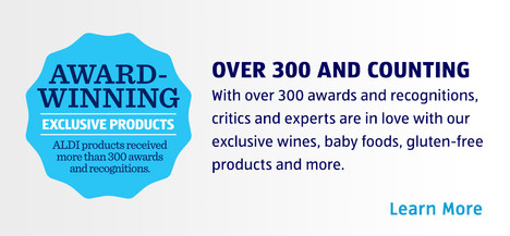 AWARD-WINNING EXCLUSIVE PRODUCTS. ALDI products received over 300 awards and recognitions. OVER 300 AND COUNTING. With over 300 awards and recognitions, critics and experts are in love with our exclusive wines, baby foods, gluten-free products and more. Learn more.