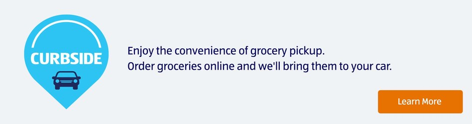 Curbside. Enjoy the convenience of grocery pickup. Order groceries online and we'll bring them to your car. Learn More