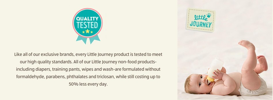 Quality Tested. Like all of our exclusive brands, every Little Journey product is tested to meet our high quality standards. All of our Little Journey non-food products-including diapers, training pants, wipes and wash-are formulated without formaldehyde, parabens, phthalates and triclosan, while still costing up to 50% less every day.