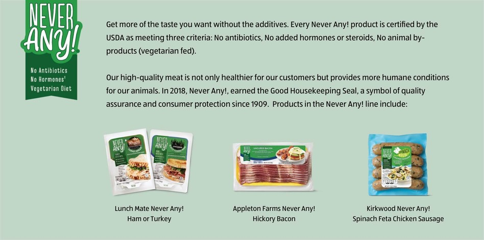 Get more of the taste you want without the additives. Every Never Any! product is certified by the USDA as meeting three criteria: No antibiotics, No added hormones or steroids, No animal by-products (vegetarian fed). Our high-quality meat is not only healthier for our customers but provides more humane conditions for our animals. In 2018, Never Any!, earned the Good Housekeeping Seal, a symbol of quality assurance and consumer protection since 1909. Products in the Never Any! line include: Lunch Mate Never Any! Ham or Turkey, Appleton Farms Never Any! Hickory Bacon, Kirkwood Never Any! Spinach Feta Chicken Sausage