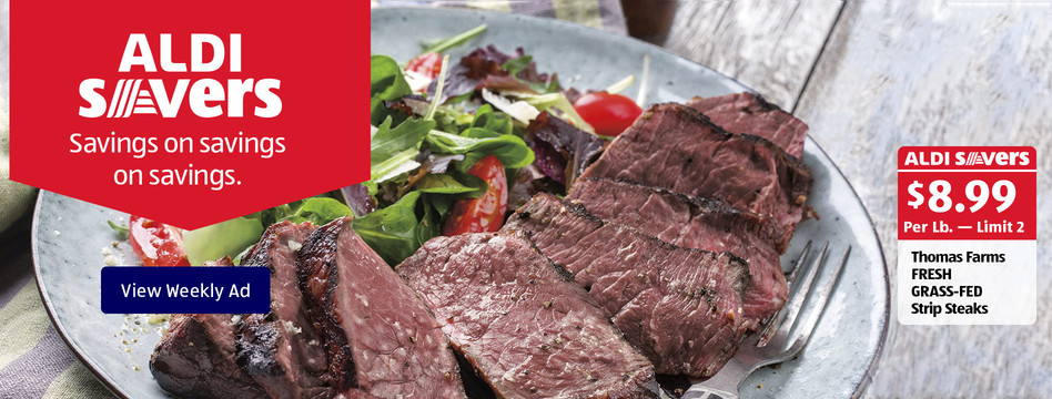 ALDI Savers: Thomas Farms Fresh Grass-fed Strip Steaks. $8.99 per lb. Limit 2. View weekly ad.