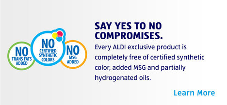 ALDI exclusive products have no certified synthetic color, added MSG or partially hydrogenated oils. Learn More.