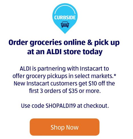 Order groceries online & pick up at an ALDI store today. ALDI is partnering with Instacart to offer grocery pickups in select markets*. New Instacart customers get $10 off the first 3 orders of $35 or more. Use code SHOPALDI19 at checkout. Shop Now.