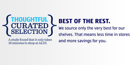 THOUGHTFUL CURATED SELECTION. A study found that it only takes sixteen minutes to shop at ALDI. BEST OF THE REST. We source only the very best for our shelves. That means less time in stores and more savings for you.
