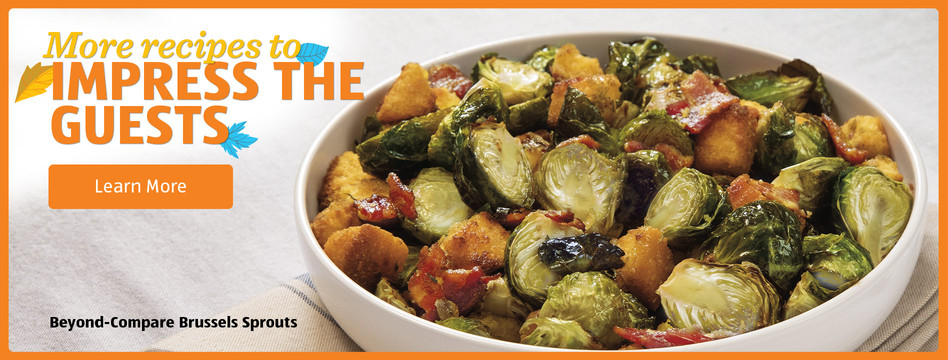 More recipes to impress the guests: Beyond-Compare Brussels Sprouts. Learn more.