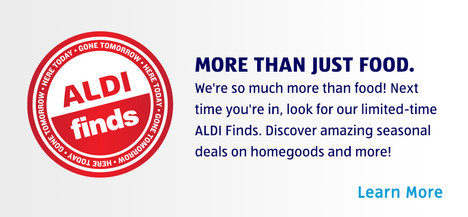 LIMITED EDITION ALDI FINDS. Exciting deals on home goods and more. MORE THAN JUST FOOD. We're so much more than food! Next time you're in, look for our ALDI finds to discover amazing deals on home goods and more that will leave you delighted. Learn more.