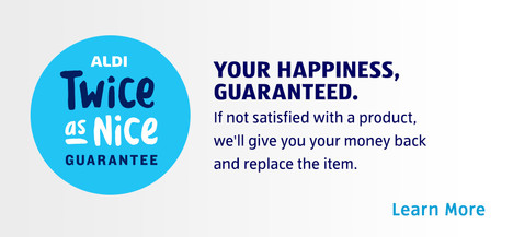 ALDI Twice as Nice Guarantee. YOUR HAPPINESS GUARANTEED. If you're not satisfied with a product, we'll give you your money back and replace the item. Learn more.