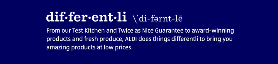 Differentli. From our Test Kitchen and Twice as Nice Guarantee to award-winning products and fresh produce, ALDI does things differentli to bring you amazing products at low prices.