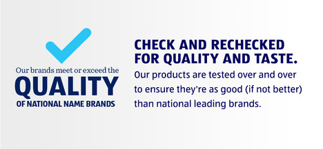 Our brands meet or exceed the quality of national name brands.