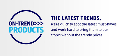 ON-TREND PRODUCTS. THE LATEST TRENDS. We're quick to spot the latest must-haves and work hard to bring them to our stores without the trendy prices.