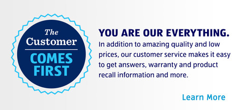 CUSTOMER COMES FIRST. YOU ARE OUR EVERYTHING. In addition to amazing quality and low prices, our customer service makes it easy to get answers, warranty and product recall information and more. Learn more.