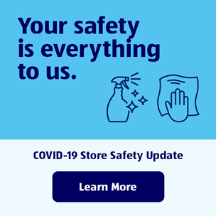 Your safety is everything to us. COVID-19 Store Safety Update. Learn More.
