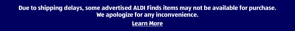 Due to shipping delays, some advertised ALDI Finds items may not be available for purchase. We apologize for any inconvenience. Learn More.