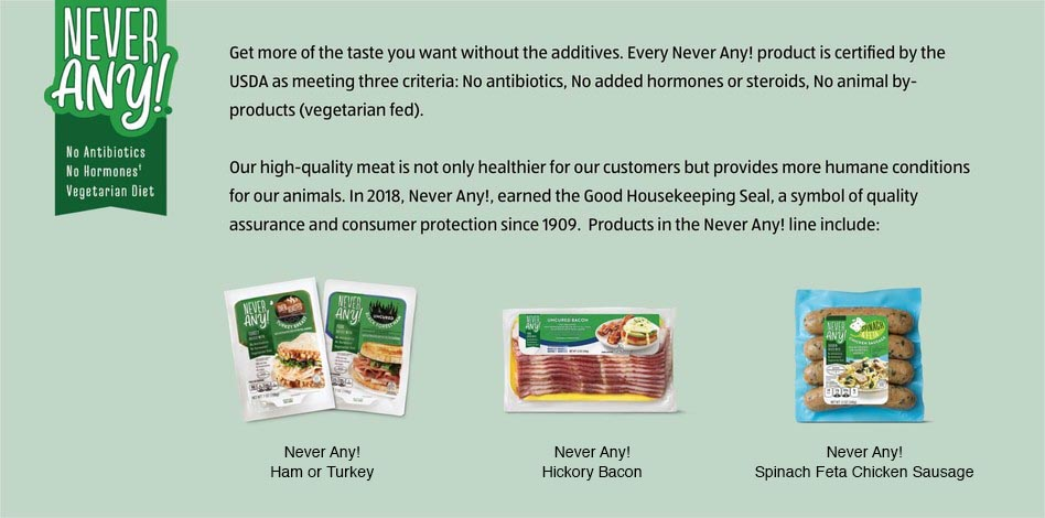 Get more of the taste you want without the additives. Every Never Any! product is certified by the USDA as meeting three criteria: No antibiotics, No added hormones or steroids, No animal by-products (vegetarian fed). Our high-quality meat is not only healthier for our customers but provides more humane conditions for our animals. In 2018, Never Any!, earned the Good Housekeeping Seal, a symbol of quality assurance and consumer protection since 1909. Products in the Never Any! line include: Never Any! Ham or Turkey, Never Any! Hickory Bacon, Never Any! Spinach Feta Chicken Sausage