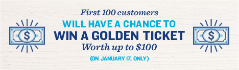 First 100 customers will have a chance to win a golden ticket worth up to $100. January 17.