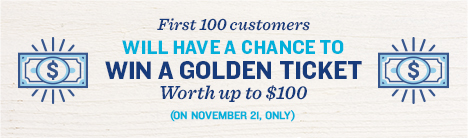 First 100 customers will have a chance to win a golden ticket worth up to $100. November 21.