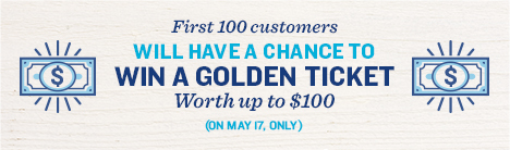 First 100 customers will have a chance to win a golden ticket worth up to $100. May 17.
