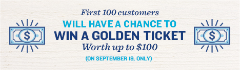 First 100 customers will have a chance to win a golden ticket worth up to $100. September 19.