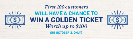 First 100 customers will have a chance to win a golden ticket worth up to $100. October 3.