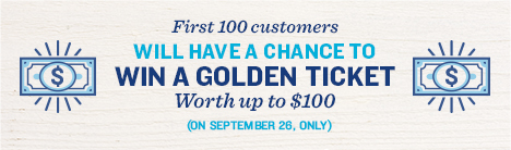 First 100 customers will have a chance to win a golden ticket worth up to $100. September 26.