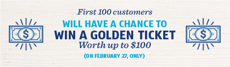 First 100 customers will have a chance to win a golden ticket worth up to $100. February 27.