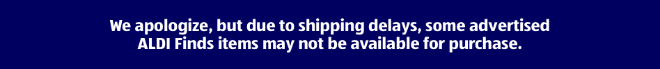 We apologize, but due to shipping delays, some advertised ALDI Finds items may not be available for purchase.